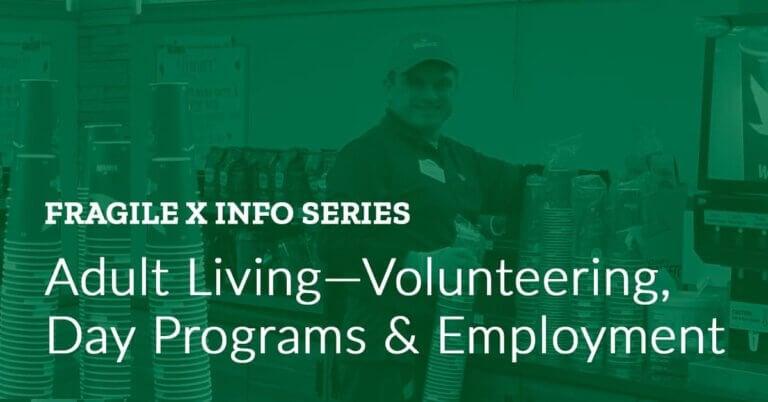 Fragile X Info Series: Adult Living — Volunteering, Day Programs & Employment