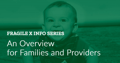 Fragile X Info Series: Fragile X Syndrome: An Overview for Families and Providers
