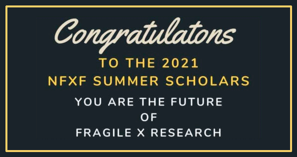 Congratulations to the 2021 NFXF Summer Scholars: You are the future of Fragile X Research